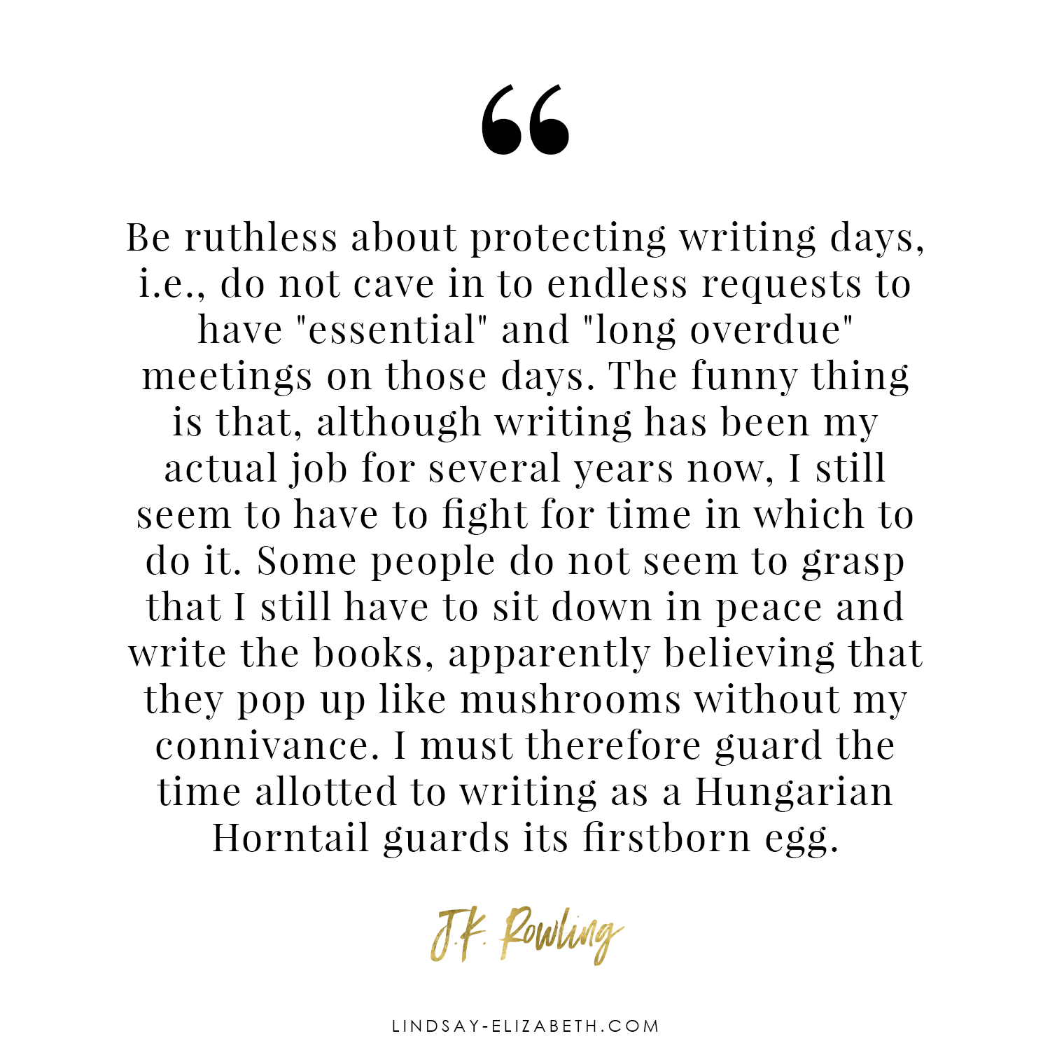 """""""Be ruthless about protecting writing days, i.e., do not cave in to endless requests to have """"essential"""" and """"long overdue"""" meetings on those days."""" - JK Rowling quote on #writing"""